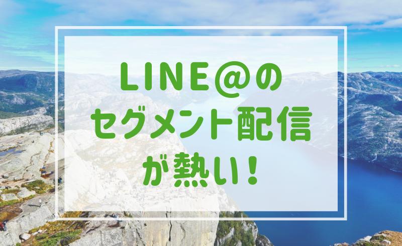 LINE@のセグメント配信が熱い!