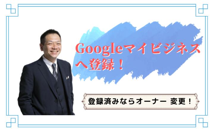 Googleマイビジネスへ登録!登録済みならオーナー 変更!